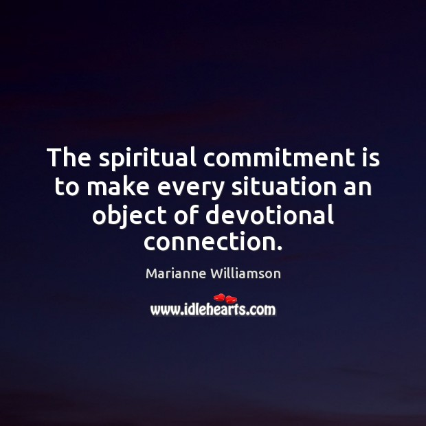 The spiritual commitment is to make every situation an object of devotional connection. Image