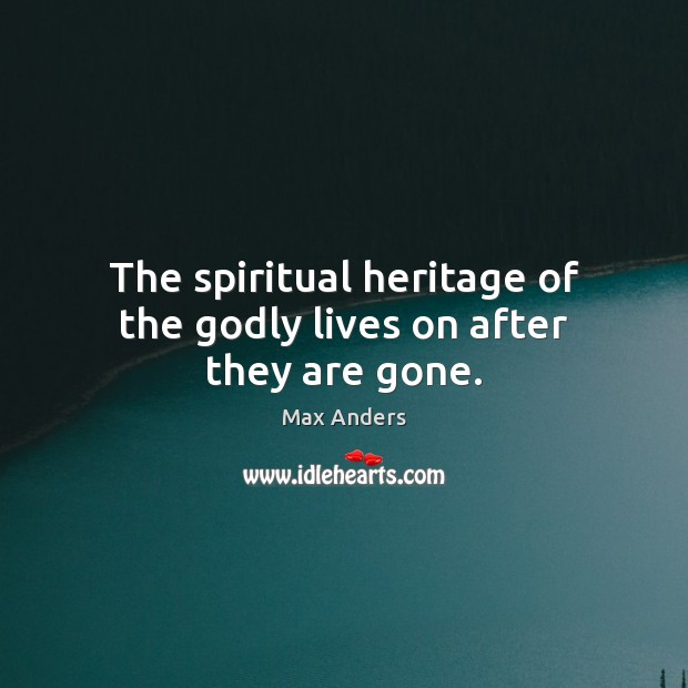 The spiritual heritage of the Godly lives on after they are gone. Max Anders Picture Quote