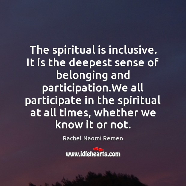 The spiritual is inclusive. It is the deepest sense of belonging and Rachel Naomi Remen Picture Quote