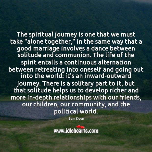 "The spiritual journey is one that we must take ""alone together,"" in Sam Keen Picture Quote"