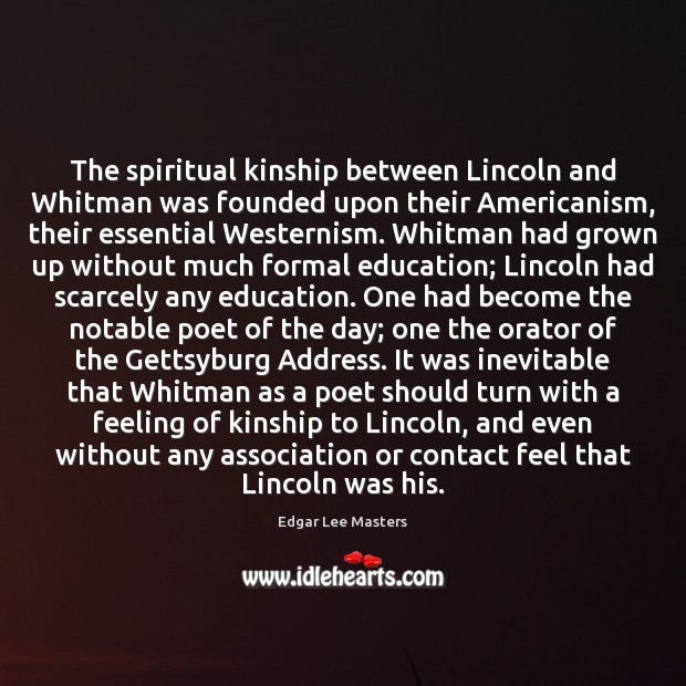The spiritual kinship between Lincoln and Whitman was founded upon their Americanism, Edgar Lee Masters Picture Quote
