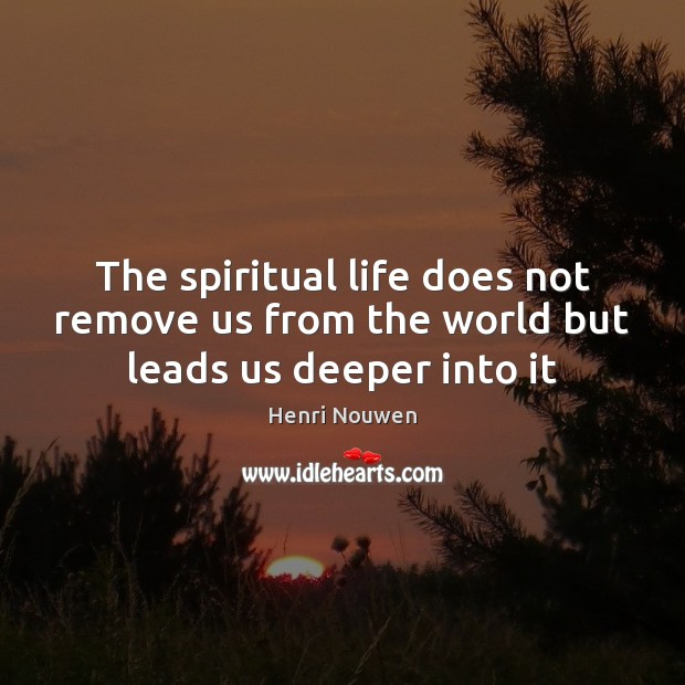 The spiritual life does not remove us from the world but leads us deeper into it Henri Nouwen Picture Quote