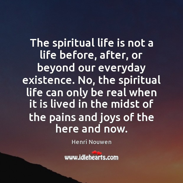 The spiritual life is not a life before, after, or beyond our Henri Nouwen Picture Quote