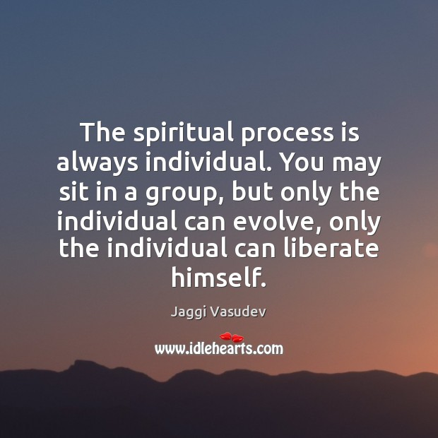The spiritual process is always individual. You may sit in a group, Liberate Quotes Image