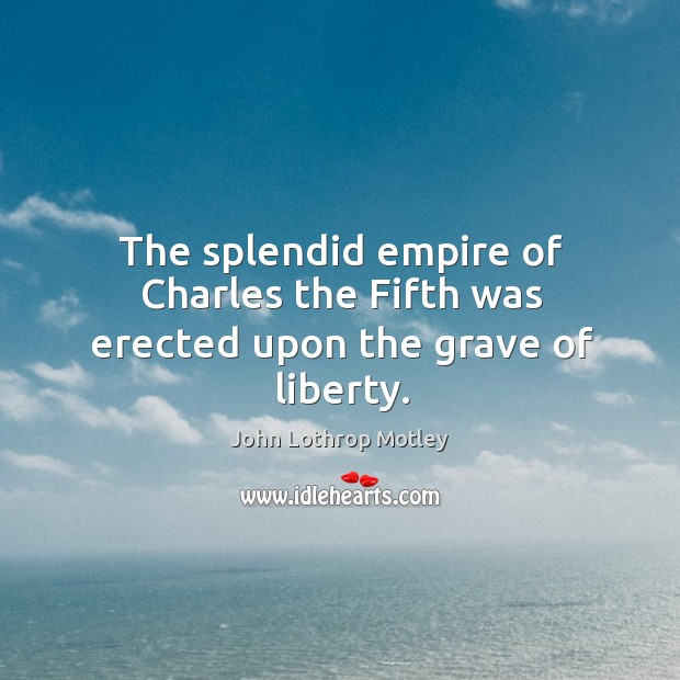 The splendid empire of charles the fifth was erected upon the grave of liberty. John Lothrop Motley Picture Quote