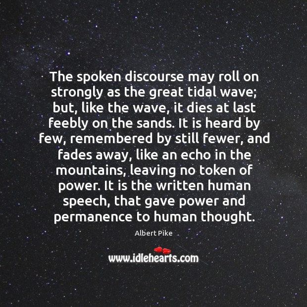 The spoken discourse may roll on strongly as the great tidal wave; Albert Pike Picture Quote