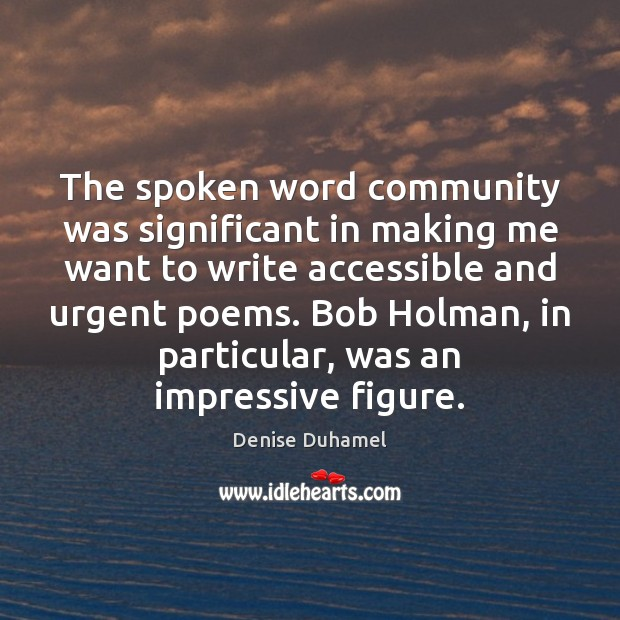 The spoken word community was significant in making me want to write Denise Duhamel Picture Quote