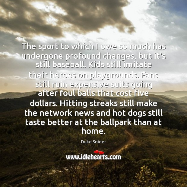 The sport to which I owe so much has undergone profound changes, Duke Snider Picture Quote