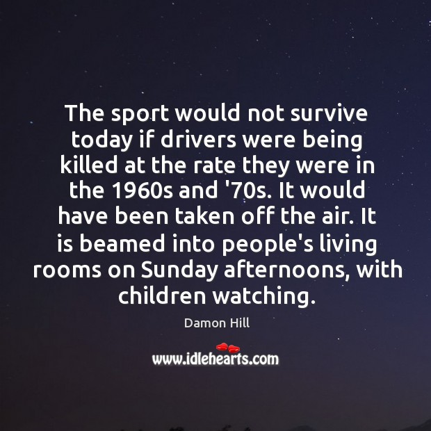 The sport would not survive today if drivers were being killed at Image