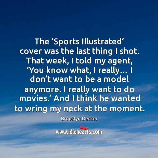 The 'sports illustrated' cover was the last thing I shot. That week, I told my agent, 'you know what, I really… Brooklyn Decker Picture Quote