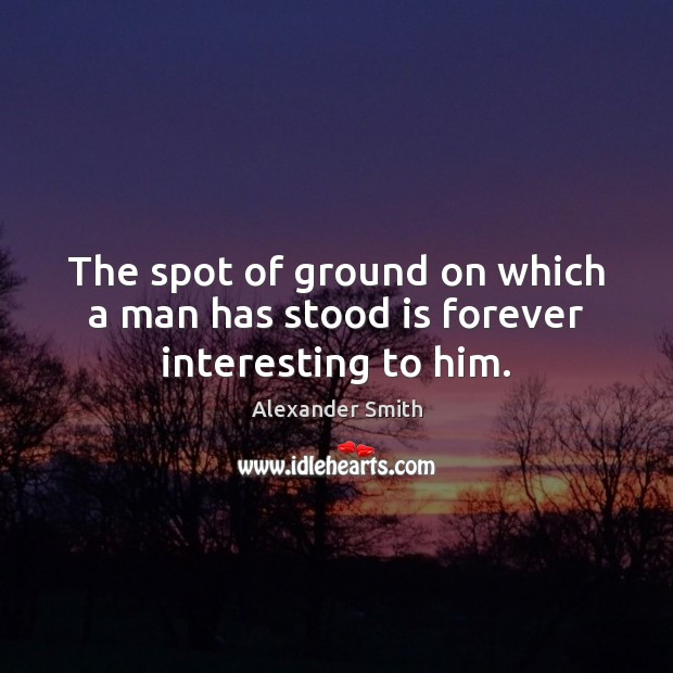 The spot of ground on which a man has stood is forever interesting to him. Alexander Smith Picture Quote