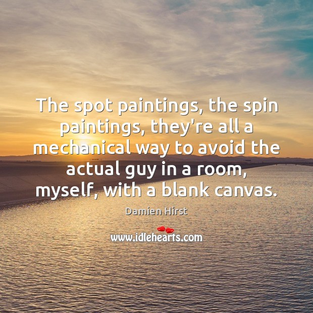 The spot paintings, the spin paintings, they're all a mechanical way to Damien Hirst Picture Quote