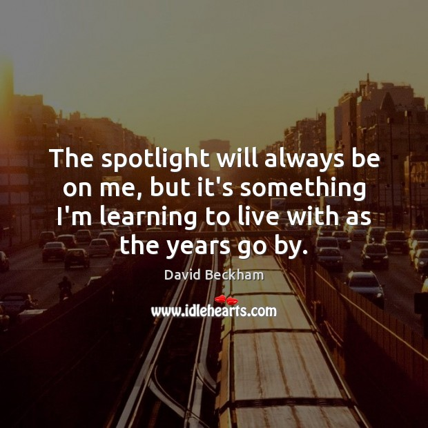 The spotlight will always be on me, but it's something I'm learning David Beckham Picture Quote