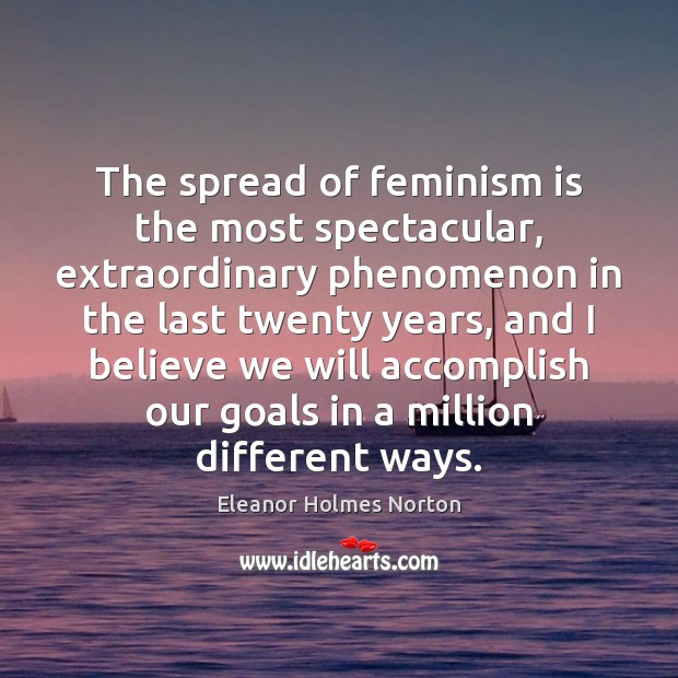 The spread of feminism is the most spectacular, extraordinary phenomenon in the Image