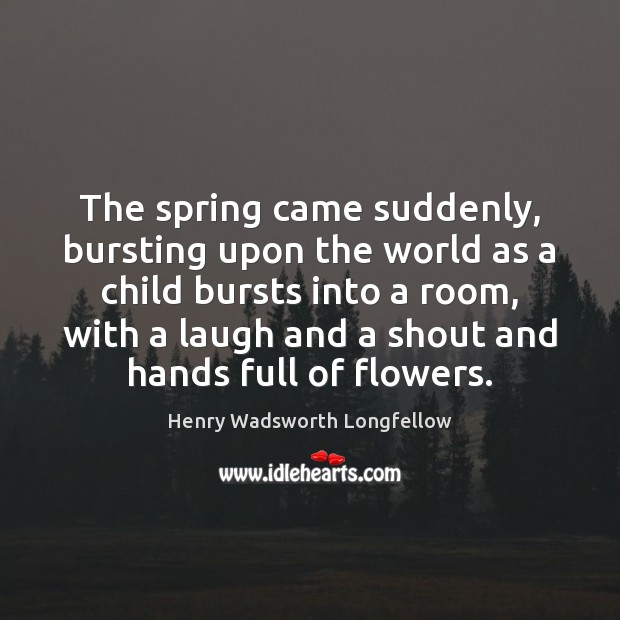 The spring came suddenly, bursting upon the world as a child bursts Henry Wadsworth Longfellow Picture Quote