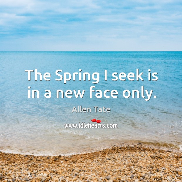 The spring I seek is in a new face only. Image