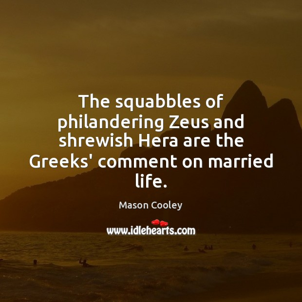 The squabbles of philandering Zeus and shrewish Hera are the Greeks' comment Mason Cooley Picture Quote