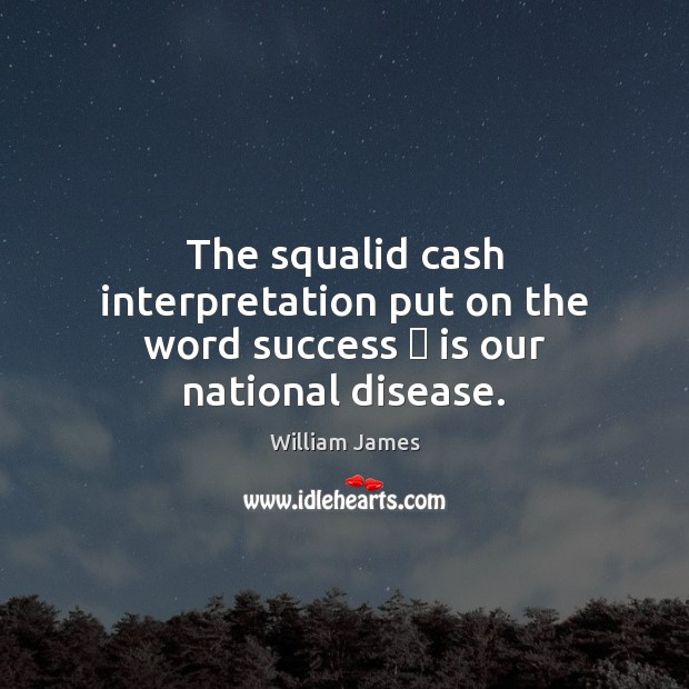 The squalid cash interpretation put on the word success — is our national disease. Image