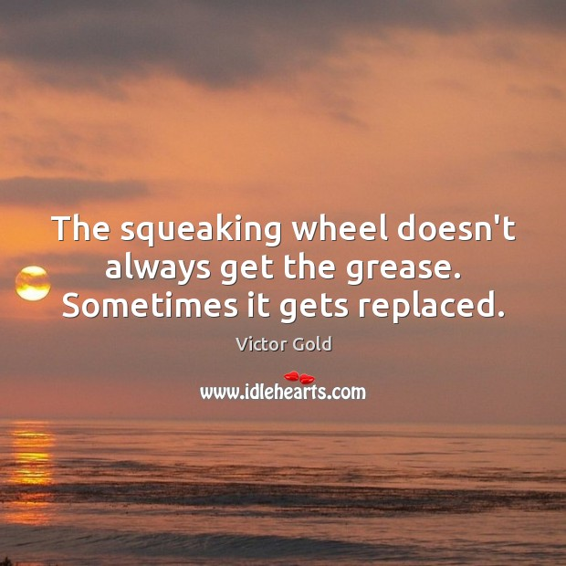 Image, The squeaking wheel doesn't always get the grease. Sometimes it gets replaced.