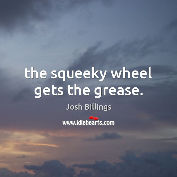 The squeeky wheel gets the grease. Image