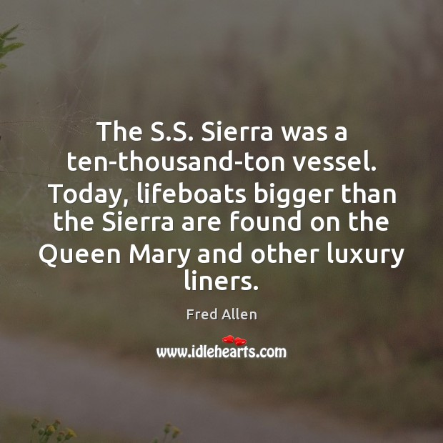 The S.S. Sierra was a ten-thousand-ton vessel. Today, lifeboats bigger than Fred Allen Picture Quote