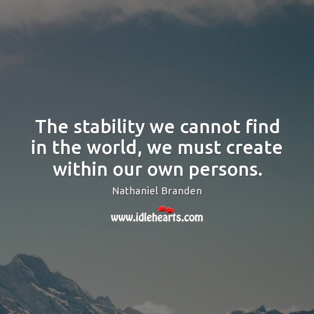 The stability we cannot find in the world, we must create within our own persons. Nathaniel Branden Picture Quote