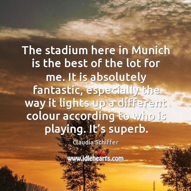 The stadium here in munich is the best of the lot for me. It is absolutely fantastic Claudia Schiffer Picture Quote