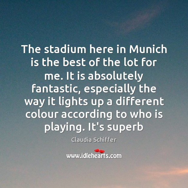 The stadium here in Munich is the best of the lot for Claudia Schiffer Picture Quote