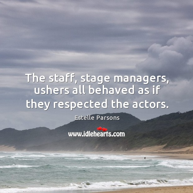 The staff, stage managers, ushers all behaved as if they respected the actors. Estelle Parsons Picture Quote