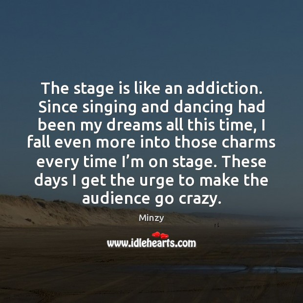 The stage is like an addiction. Since singing and dancing had been Image