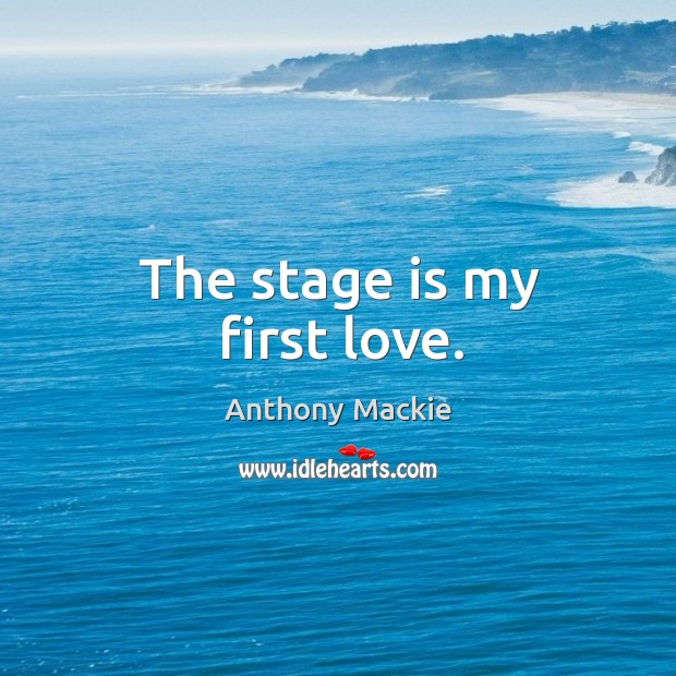 Image, The stage is my first love.