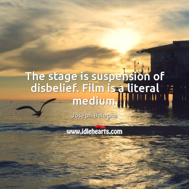The stage is suspension of disbelief. Film is a literal medium. Image