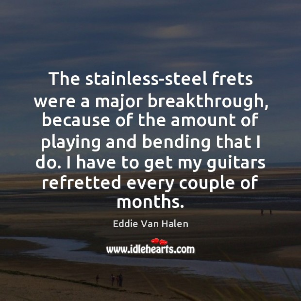 The stainless-steel frets were a major breakthrough, because of the amount of Eddie Van Halen Picture Quote