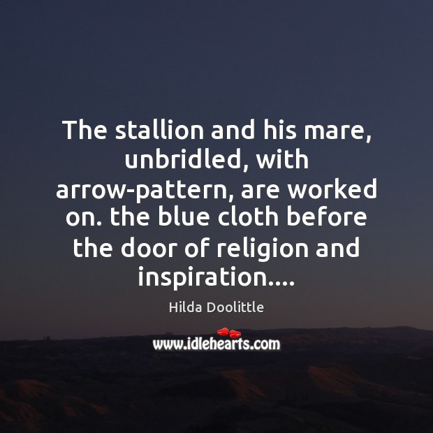 The stallion and his mare, unbridled, with arrow-pattern, are worked on. the Hilda Doolittle Picture Quote