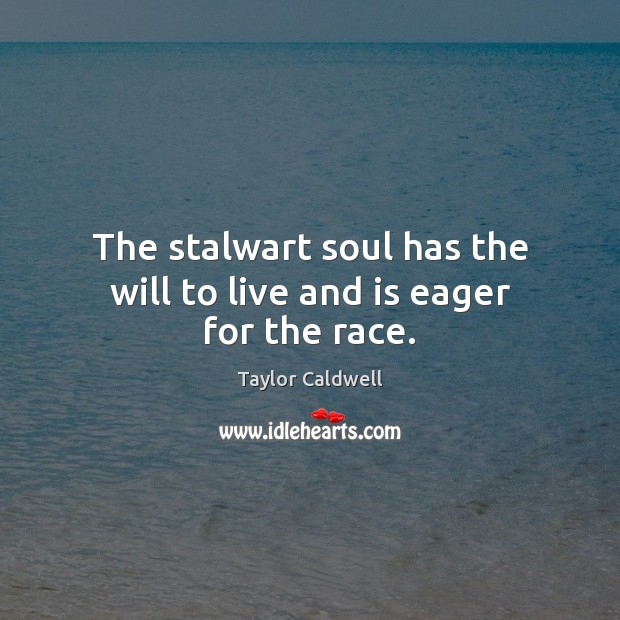 The stalwart soul has the will to live and is eager for the race. Taylor Caldwell Picture Quote