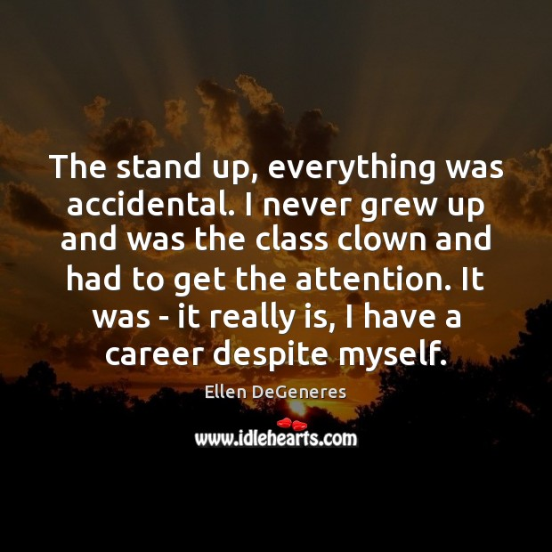 The stand up, everything was accidental. I never grew up and was Ellen DeGeneres Picture Quote