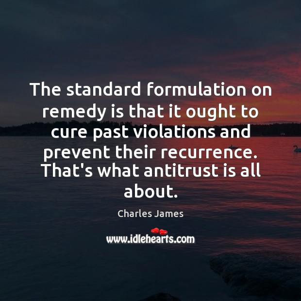 The standard formulation on remedy is that it ought to cure past Charles James Picture Quote