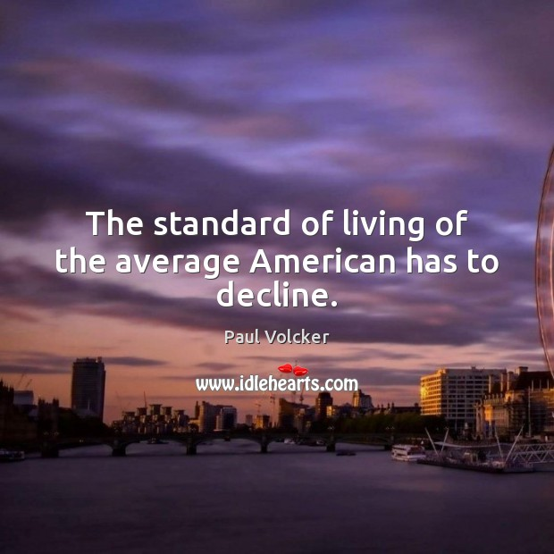 Image, The standard of living of the average American has to decline.