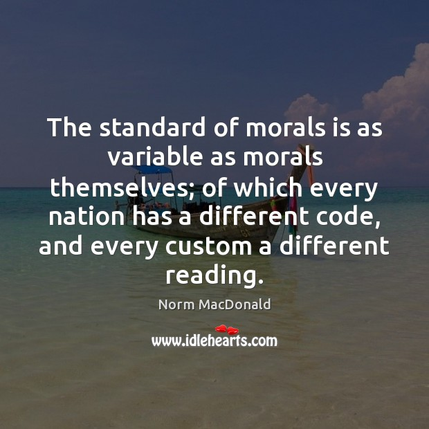 The standard of morals is as variable as morals themselves; of which Norm MacDonald Picture Quote