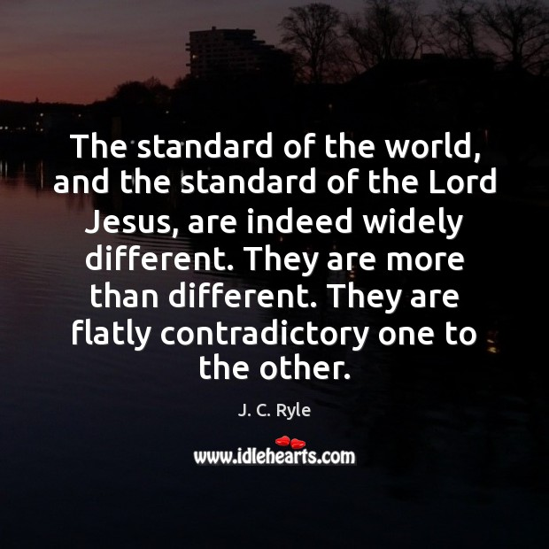The standard of the world, and the standard of the Lord Jesus, J. C. Ryle Picture Quote