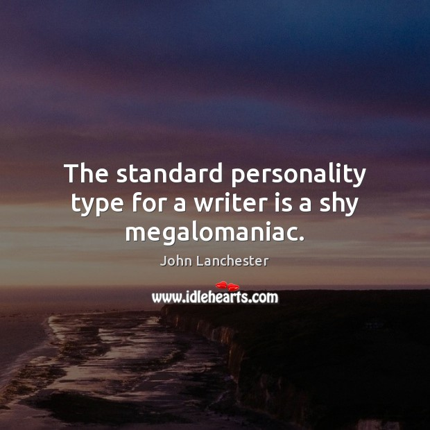 The standard personality type for a writer is a shy megalomaniac. Image