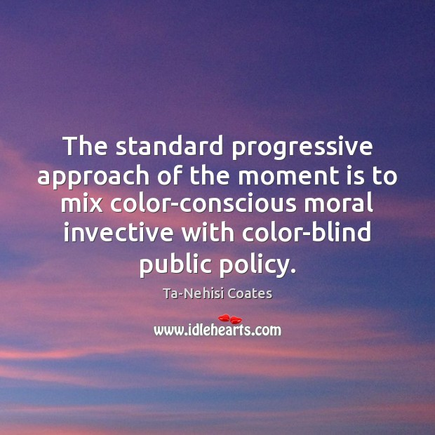 The standard progressive approach of the moment is to mix color-conscious moral Ta-Nehisi Coates Picture Quote