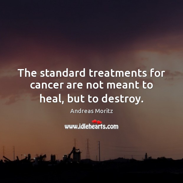The standard treatments for cancer are not meant to heal, but to destroy. Image