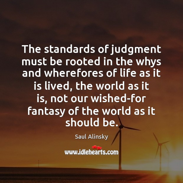 The standards of judgment must be rooted in the whys and wherefores Saul Alinsky Picture Quote
