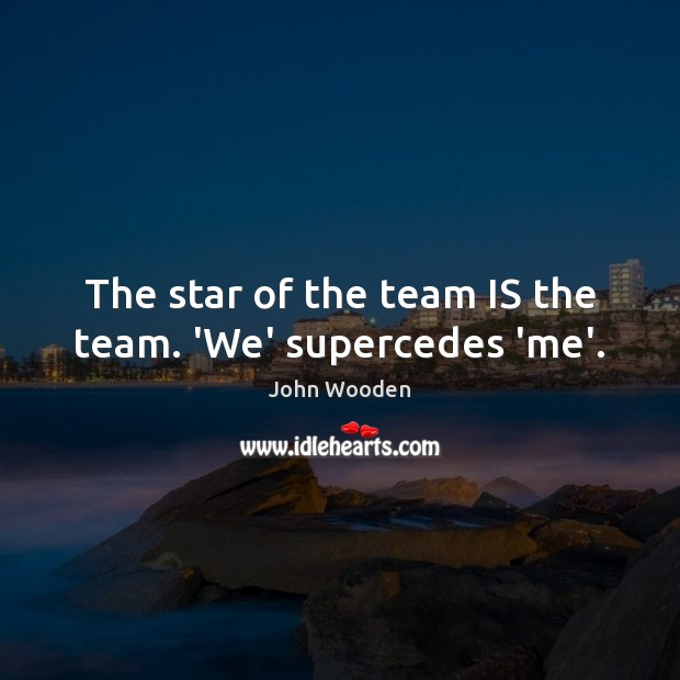 The star of the team IS the team. 'We' supercedes 'me'. John Wooden Picture Quote