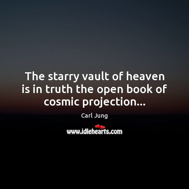 Carl Jung Picture Quote image saying: The starry vault of heaven is in truth the open book of cosmic projection…
