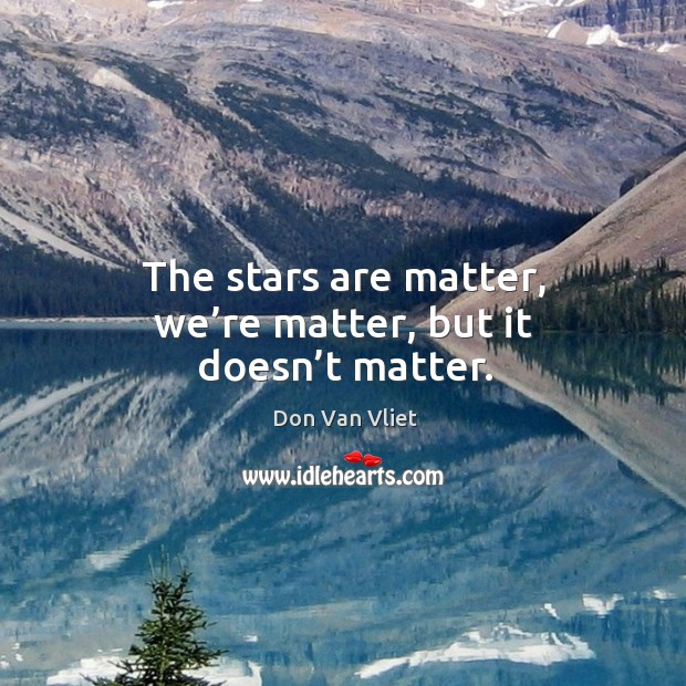 The stars are matter, we're matter, but it doesn't matter. Image