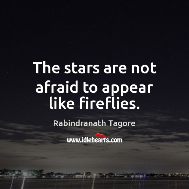 The stars are not afraid to appear like fireflies. Rabindranath Tagore Picture Quote