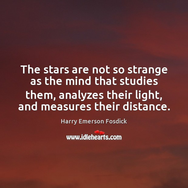 The stars are not so strange as the mind that studies them, Harry Emerson Fosdick Picture Quote