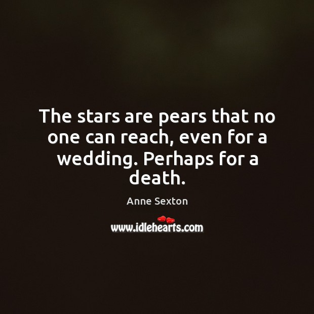 The stars are pears that no one can reach, even for a wedding. Perhaps for a death. Anne Sexton Picture Quote